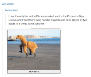 Disney, Emperor's New Groove, and Live: waluwadjet:  hvrleyquinn:  Look, the only live action Disney remake I want is the Emperor's New  Groove and I want there to be no CGI, I want Kuzco to be played by two  actors in a cheap llama costume  SCP-1545 Bewaaare the grooove