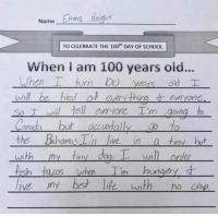 Anaconda, Memes, and School: Wame Emma knighr  TO CELEBRATE THE 100t DAY OF SCHOOL  When i am 100 years old...  everyon  so T wil) tell euryone Im goiną to  Canda but auwially to  the Bhomas live in a tiny hut  WI  sh