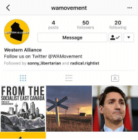 Memes, Politics, and Twitter: wamovement  4  posts  50  followers  20  following  WESTERN ALLIANCE  Message  Western Alliance  Follow us on Twitter @WAMovement  Followed by sonny_libertarian and radical.rightist  囟  FROM THE  SOCIALIST EAST CANADA  FIND US AT  eWAMOVEMENT Go follow @wamovement - 📊Partners📊 🗽 @nathangarza101 🗽 @givemeliberty_or_givemedeath 🗽 @libertarian_command 🗽 @minarchy 🗽 @radical.rightist 🗽 @minarchistisaacgage860 🗽 @together_we_rise_ 🗽 @natural.law.anarchist 🗽 @1944movement 🗽 @libertarian_cap 🗽 @anti_liberal_memes 🗽 @_capitalist 🗽 @libertarian.christian 🗽 @the_conservative_libertarian 🗽 @libertarian.exceptionalist 🗽 @ancapamerica 🗽 @geared_toward_liberty 🗽 @political13yearold 🗽 @free_market_libertarian35 - 📜tags📜 libertarian freedom politics debate liberty freedom ronpaul randpaul endthefed taxationistheft government anarchy anarchism ancap capitalism minarchy minarchist mincap LP libertarianparty republican democrat constitution 71Republic 71R
