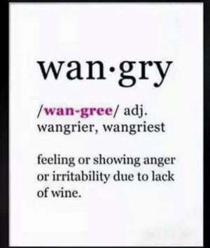 irritability: wan gry  /wan-gree/ adj.  wangrier, wangriest  feeling or showing anger  or irritability due to lack  of wine