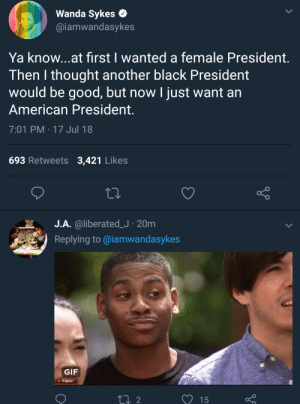 Wishful thinking and dreaming by Kelmo7 FOLLOW HERE 4 MORE MEMES.: Wanda Sykes  @iamwandasykes  Ya know...at first I wanted a female President.  Then I thought another black President  would be good, but now I just want an  American President.  7:01 PM-17 Jul 18  693 Retweets 3,421 Likes  o O  J.A. @liberated.J . 20m  Replying to @iamwandasykes  .н  .  GIF  15 Wishful thinking and dreaming by Kelmo7 FOLLOW HERE 4 MORE MEMES.