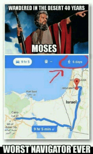Bad, Bank, and Israel: WANDERED IN THE DESERT 40 YEARS  MOSES  6 days  e BANK  Jerusalenm  Port Saird  Israel  Cairo  6th of  ctober City  9 hr 5 min o  WORST NAVIGATOR EVER And I thought I was a bad navigator
