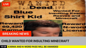Minecraft, News, and Blue: WANIE D  DEADeadiVE  LIVE  Wanted For  Insulting Keanu  Reeves and  Minecraft  Blue  Shirt Kid  Reward  69,420  Karma  Reward  N-wOrd  License  BREAKING NEWS  CHILD WANTED FOR INSULTING MINECRAFT  10:26 KARMA AND N-WORD PASS WILL BE AWARDED Ahh... news