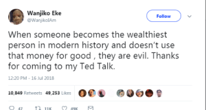 Money, Ted, and Good: Wanjiko Eke  @WanjikolAm  Follow  When someone becomes the wealthiest  person in modern history and doesn't use  that money for good, they are evil. Thanks  for coming to my Ted Talk.  12:20 PM-16 Jul 2018  10,849 Retweets 49,253 Likes O  47  11K  49K