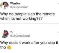Memes, Wshh, and Work: Wanjiku  @paulynshikoh  Why do people slap the remote  when its not working???  TJ  @MrGoodBeard  Why does it work after you slap it  tho For real tho 🤣💀 WSHH