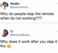 Valid questions from some valid negros 🤞🏾: Wanjiku  @paulynshikoh  Why do people slap the remote  when its not working???  TJ  @MrGoodBeard  Why does it work after you slap it  tho Valid questions from some valid negros 🤞🏾