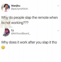 Funny, Work, and Working: Wanjiku  @paulynshikoh  Why do people slap the remote when  its not working???  TJ  @MrGoodBeard  Why does it work after you slap it tho Do NOT follow @spray if you are easily offended 🔞🔥