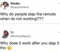 Blackpeopletwitter, Shit, and Work: Wanjiku  @paulynshikoh  Why do people slap the remote  when its not working???  TJ  @MrGoodBeard  Why does it work after you slap it  tho <p>When the remote wanna to act grown and shit (via /r/BlackPeopleTwitter)</p>