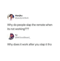 Work, Working, and Why: Wanjiku  @paulynshikoh  Why do people slap the remote when  its not working???  TJ  @MrGoodBeard  Why does it work after you slap it tho 🤔