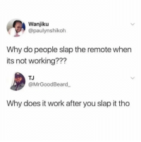 Work, Relatable, and Answer: Wanjiku  @paulynshikoh  Why do people slap the remote when  its not working???  TJ  @MrGoodBeard  Why does it work after you slap it tho questions we still need answer to in 2019