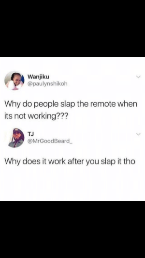 Work, Irl, and Me IRL: Wanjiku  @paulynshikoh  Why do people slap the remote when  its not working???  TJ  @MrGoodBeard  Why does it work after you slap it tho me irl
