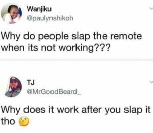 Shit, Work, and Working: Wanjiku  @paulynshikoh  Why do people slap the remote  when its not working???  TJ  @MrGoodBeard  Why does it work after you slap it  tho When the remote wanna to act grown and shit
