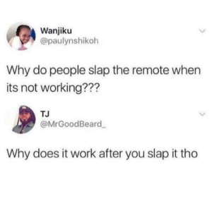 Work, Working, and Why: Wanjiku  @paulynshikoh  Why do people slap the remote when  its not working???  TJ  @MrGoodBeard  Why does it work after you slap it tho It does work
