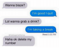@john_trulli That rly how it b huh: Wanna blaze?  I'm good I quit  Lol wanna grab a drink?  I'm taking a break  Read 3:32 PM  @cabbageCatMemes  Haha ok delete my  number @john_trulli That rly how it b huh
