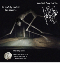 dark: wanna buy some  Its awfully dark in  this realm...  2  1 O5  II  photo  Plap Blap says:  Don't listen to the  salesman! he is  warm and bad  8