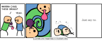 Wanna chug these drugs? (Cyanide & Happiness; OS in comments): WANNA CHUG  THESE DRUGS?  YEAH  Cyanide and Happiness (C Explosm.net  Just say no. Wanna chug these drugs? (Cyanide & Happiness; OS in comments)