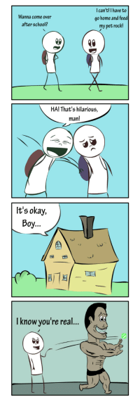 """Come Over, Omg, and School: Wanna come over  after school?  I can't!I have to  go home and feed  my pet rock!  HA! That's hilarious,  man!  It's okay,  Boy...  CS  Iknow you're real... <p><a href=""""https://omg-images.tumblr.com/post/163232924107/pet-rock-oc"""" class=""""tumblr_blog"""">omg-images</a>:</p>  <blockquote><p>Pet Rock [OC]</p></blockquote>"""