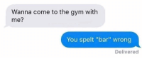 """spelt: Wanna come to the gym with  me?  You spelt """"bar"""" wrong  Delivered"""