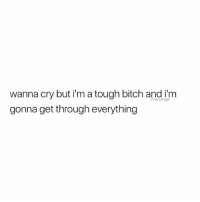 Wanna Cry: wanna cry but i'm a tough bitch and i'm  gonna get through everything  thoticange