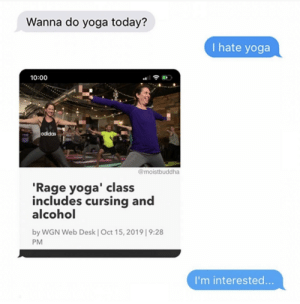 interested: Wanna do yoga today?  I hate yoga  10:00  odidas  @moistbuddha  'Rage yoga' class  includes cursing and  alcohol  by WGN Web Desk | Oct 15, 2019| 9:28  PM  I'm interested...