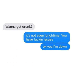 Always ready: Wanna get drunk?  it's not even lunchtime. You  have fuckin issues  ok yea I'm down Always ready