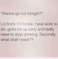 "Drinking, Lol, and Work: ""Wanna go out tonight?""  Lol firstly i'm broke, have work to  do, gotta be up early and really  need to stop drinking. Secondly,  what shall I wear?? Who else feels like gettin wild?"