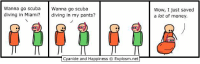 Dank, Money, and Wow: Wanna go scubaWanna go scuba  diving in Miam? diving in my pants?  Wow, I just saved  a lot of money.  Cyanide and Happiness © Explosm.net By Rob. Tag a friend who wears pants OR scuba dives!⠀ ⠀ www.explosm.net? Sounds familiar...