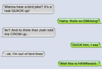 Memes, Duck, and Haha: Wanna hear a bird joke? It's a  real QUACK up!  Haha, thats so  Haha, thats so EMUsing!  lkr? And to think that Josh told  me CROW up  DUCK him, I say  ok, I'm out of bird lines  Well this is HA  WKward.