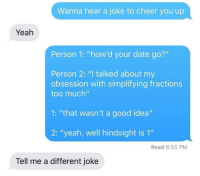 "Too Much, Tumblr, and Yeah: Wanna hear a joke to cheer you up  Yeah  Person 1: ""how'd your date go?""  Person 2: ""I talked about my  obsession with simplifying fractions  too much""  1: ""that wasn't a good idea""  2: ""yeah, well hindsight is 1""  Read 8:55 PM  Tell me a different joke <p><a href=""http://memehumor.net/post/166196811857/get-it"" class=""tumblr_blog"">memehumor</a>:</p>  <blockquote><p>Get It?</p></blockquote>"