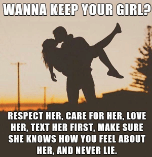 she knows: WANNA KEEP YOUR GIRL?  RESPECT HER, CARE FOR HER, LOVE  HER, TEXT HER FIRST, MAKE SURE  SHE KNOWS HOW YOU FEEL ABOUT  HER, AND NEVER LIE