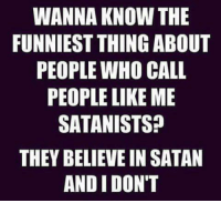 Memes, Believable, and Satan: WANNA KNOW THE  FUNNIEST THING ABOUT  PEOPLE WHO CALL  PEOPLE LIKE ME  SATANISTS?  THEY BELIEVE IN SATAN  AND I DON'T Check out our secular apparel shop! http://wflatheism.spreadshirt.com/