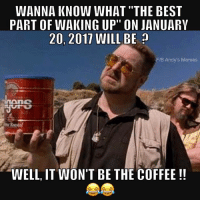 "WANNA KNOW WHAT ""THE BEST  PART OF WAKING UP"" ON JANUARV  20, 2017 WILL BE  FIB Andy's Memes  lucane  WELL, IT WON'T BE THE COFFEE"