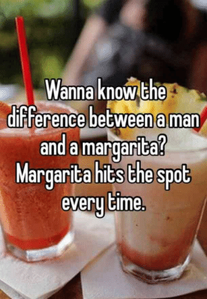 25 Margarita Memes & Tequila Quotes To Help You Celebrate National Margarita Day: Wanna knowthe  difference betweena man  and a margarita  Margarita hits the spot  everu Cime. 25 Margarita Memes & Tequila Quotes To Help You Celebrate National Margarita Day