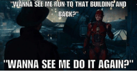"I know that reference! Batman Superman WonderWoman TheFlash GreenLantern Aquaman Cyborg Shazam MartianManHunter GreenArrow BlackCanary Mera JusticeLeague Darkseid SteppenWolf LexLuthor DCEU SuicideSquad Joker HarleyQuinn Deathstroke Deadshot Nightwing RedHood Spongebob: ""WANNA SEE ME RUN TO THAT BUILDING' AND  BACKa""  ""WANNA SEE ME DO IT AGAIN"" I know that reference! Batman Superman WonderWoman TheFlash GreenLantern Aquaman Cyborg Shazam MartianManHunter GreenArrow BlackCanary Mera JusticeLeague Darkseid SteppenWolf LexLuthor DCEU SuicideSquad Joker HarleyQuinn Deathstroke Deadshot Nightwing RedHood Spongebob"