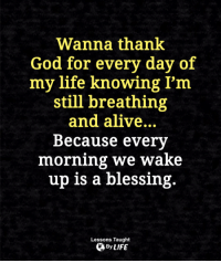 <3: Wanna thank  God for every day of  my life knowing I'm  still breathing  and alive...  Because every  morning we wake  up is a blessing.  Lessons Taught  By LIFE <3