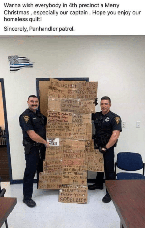 Cops steal signs from homeless people on Christmas and tape them into a quilt for their boss: Wanna wish everybody in 4th precinct a Merry  Christmas , especially our captain . Hope you enjoy our  homeless quilt!  Sincerely, Panhandler patrol.  HOME LESS  HOMELESS  EED HELP  e HELIENK YOUt  Son RIESS OD BLESST  A LE  OF HEIPA EIP  HEN Ges coD E  rying To Make It  Anyting HlesWILL  God Blass You work  NE CU H LILEINNEED  HELP ANTHING  HEPS THANK You FHEIP  GOD BLESS +1t NK You  on BIeS  GRY.  HUNGRY  ELESS  HoreLess M! HUNE  Pcase helP NEECTHELF D  THANK YOU VOR  BODBLES GODBLESSHELB  NELP AMYTHEG  N LIHtE HELPS THAN  HELP AOTHLNG you GOD BLES  HEL PS THAOK  GOD BLESS tONEESAL STEM  WELFANYTHINe  THANK YOUT  GODBLESS+ Cops steal signs from homeless people on Christmas and tape them into a quilt for their boss