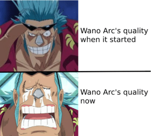 Change, MemePiece, and Face: |Wano Arc's quality  when it started  Wano Arc's quality  now Lets face it, we played ourselves thinking Toei could change.