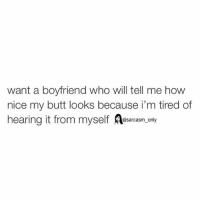 Butt, Funny, and Memes: want a boyfriend who will tell me how  nice my butt looks because i'm tired of  hearing it from myself  @sarcasm only ⠀