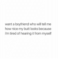 Butt, Girls, and Girl: want a boyfriend who will tell me  how nice my butt looks because  i'm tired of hearing it from myself some girls standards r too high.
