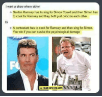 Simon Cowell: want a show where either  o Gordon Ramsey has to sing for Simon Cowell and then Simon has  to cook for Ramsey and they both just criticize each other.  o A contestant has to cook for Ramsey and then sing for Simon.  You win if you can survive the psychological damage  IVATHEMETAPICTURE.COM //////IIIA.