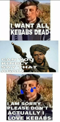 Think a thousand times you Serbian pricks before you decide to remove a Kebab!  (Sent of a loving fan)  -Lieutenant General: WANT ALL  KEBABS DEAD  THA  SLA Y  I AM SORRY  PLEASE DON'T  ACTUALLY I  LOVE KEBABs Think a thousand times you Serbian pricks before you decide to remove a Kebab!  (Sent of a loving fan)  -Lieutenant General