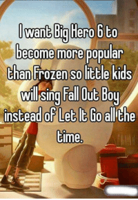 fall out boys: Want Biglierobto  become more popular  than Frozen SO little kids  will sing Fall Out Boy  instead of Let It Go allithe  time