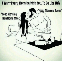 """Be Like, Memes, and Queen: Want Every Morning With You. To Be Like This  -Good Morning Queen'  -""""Good Morning  Handsome Man When I find my swolemate"""