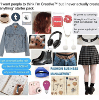 "She also likes to be choked but not really but says she's into bdsm but only on social media to seem cool: want people to think I'm Creative TM but l never actually create  anything"" starter pack  @pixietang  lol you're so confusing  I thought you'd be the  depop  most stereotypical hip  VSCOcam  girl  but you're a girly girl at  heart  i get annoyed at the met  im like this is BORING  FASHION BUSINESS  why aren't memes art  MANAGEMENT She also likes to be choked but not really but says she's into bdsm but only on social media to seem cool"