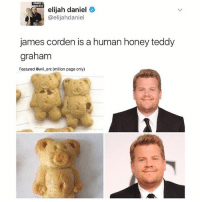 😂😂: WANT T  elijah daniel  @elijahdaniel  james corden is a human honey teddy  graham  Featured @will ent (million page only) 😂😂