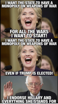 WANT THE STATE TO HAVE A  MONOPOLYMONWEAPONS OF WAR  FOR ALL THE WARS  I WANT TO START!  I WANT THE STATE TO HAVE A  MONOPOLY ON WEAPONS OF WAR  EVEN IF TRUMP IS ELECTED!  ENDORSE HILLARY AND  EVERYTHING SHERSTANDS FOR -Mangan