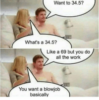 Blow Job: Want to 34.5?  What's a 34.5?  Like a 69 but you do  all the work  You want a blowjob  basically
