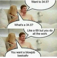Funny, Work, and All The: Want to 34.5?  What's a 34.5?  Like a 69 but you do  all the work  You want a blowjotb  basically Pretty much 😂
