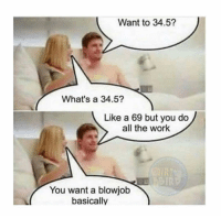 😭😭😭😂😂😂 Tag a friend: Want to 34.5?  What's a 34.5?  Like a 69 but you do  all the work  You want a blowjob  basically 😭😭😭😂😂😂 Tag a friend