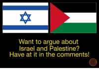Don't hold back.: Want to argue about  Israel and Palestine?  Have at it in the comments! Don't hold back.